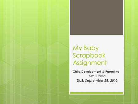 My Baby Scrapbook Assignment Child Development & Parenting Mrs. Hood DUE: September 28, 2012.