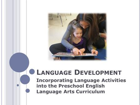 L ANGUAGE D EVELOPMENT Incorporating Language Activities into the Preschool English Language Arts Curriculum.