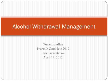 Samantha Allen PharmD Candidate 2012 Case Presentation April 19, 2012 Alcohol Withdrawal Management.
