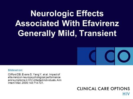 Neurologic Effects Associated With Efavirenz Generally Mild, Transient Slideset on: Clifford DB, Evans S, Yang Y, et al. Impact of efavirenz on neuropsychological.