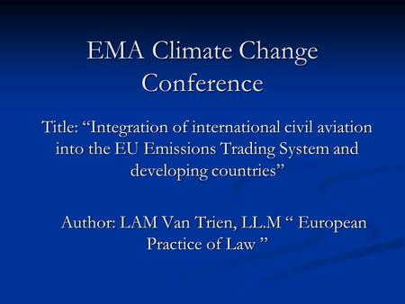 "EMA Climate Change Conference Title: ""Integration of international civil aviation into the EU Emissions Trading System and developing countries"" Author:"