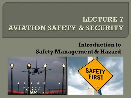Introduction to Safety Management & Hazard.  In aviation, safety is first  Safety – a challenge not easy to achieve  Safety can be achieved  Safety.
