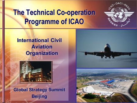 The Technical Co-operation Programme of ICAO International Civil Aviation Organization Global Strategy Summit Beijing.