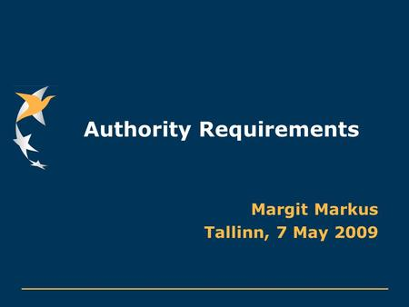 Authority Requirements Margit Markus Tallinn, 7 May 2009.