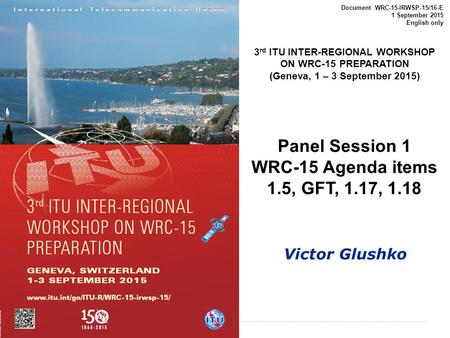 International Telecommunication Union Document WRC-15-IRWSP-15/16-E 1 September 2015 English only 3 rd ITU INTER-REGIONAL WORKSHOP ON WRC-15 PREPARATION.