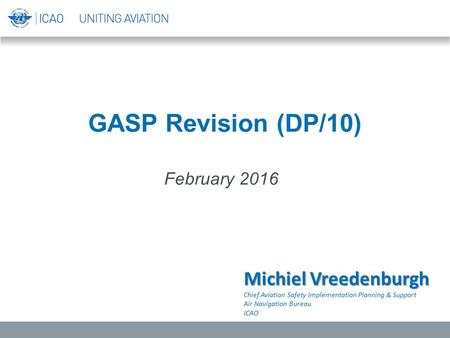 GASP Revision (DP/10) February 2016 Michiel Vreedenburgh Chief Aviation Safety Implementation Planning & Support Air Navigation Bureau ICAO.