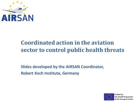 Coordinated action in the aviation sector to control public health threats Slides developed by the AIRSAN Coordinator, Robert Koch Institute, Germany.