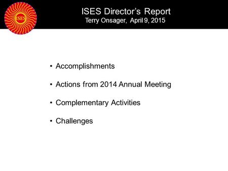 ISES Director's Report Terry Onsager, April 9, 2015 Accomplishments Actions from 2014 Annual Meeting Complementary Activities Challenges.