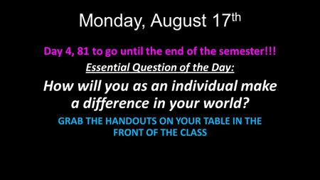 Monday, August 17 th Day 4, 81 to go until the end of the semester!!! Essential Question of the Day: How will you as an individual make a difference in.