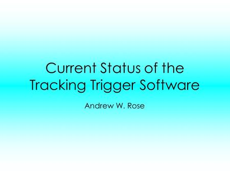 Current Status of the Tracking Trigger Software Andrew W. Rose.