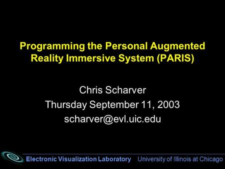Electronic Visualization Laboratory University of Illinois at Chicago Programming the Personal Augmented Reality Immersive System (PARIS) Chris Scharver.