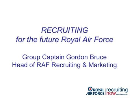 RECRUITING for the future Royal Air Force RECRUITING for the future Royal Air Force Group Captain Gordon Bruce Head of RAF Recruiting & Marketing.