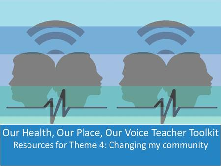 Our Health, Our Place, Our Voice Teacher Toolkit Resources for Theme 4: Changing my community.