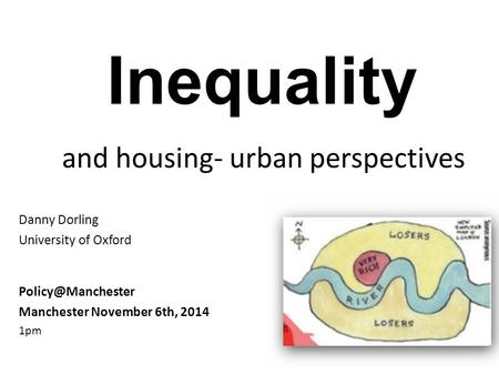 Inequality and housing- urban perspectives Danny Dorling University of Oxford Manchester November 6th, 2014 1pm.