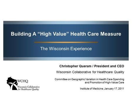 "The Wisconsin Experience Building A ""High Value"" Health Care Measure Christopher Queram / President and CEO Wisconsin Collaborative for Healthcare Quality."