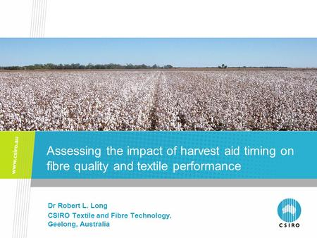 Assessing the impact of harvest aid timing on fibre quality and textile performance Dr Robert L. Long CSIRO Textile and Fibre Technology, Geelong, Australia.