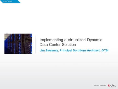 1 Implementing a Virtualized Dynamic Data Center Solution Jim Sweeney, Principal Solutions Architect, GTSI.