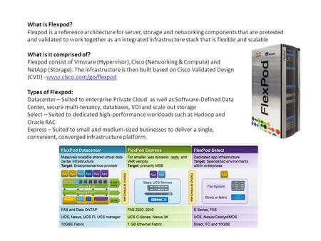 What is Flexpod? Flexpod is a reference architecture for server, storage and networking components that are pretested and validated to work together as.