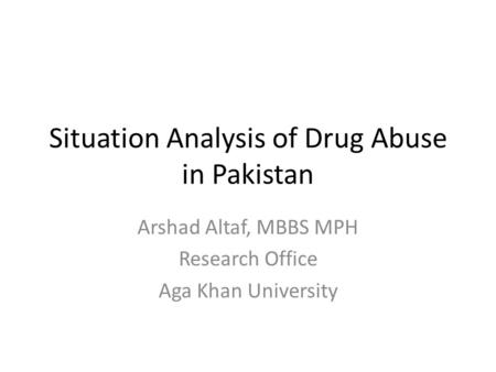 Situation Analysis of Drug Abuse in Pakistan Arshad Altaf, MBBS MPH Research Office Aga Khan University.