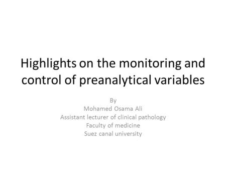 Highlights on the monitoring and control of preanalytical variables By Mohamed Osama Ali Assistant lecturer of clinical pathology Faculty of medicine Suez.