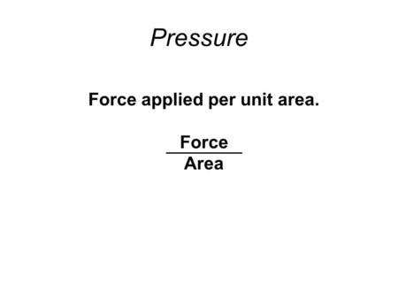 Pressure Force applied per unit area. Force Area.
