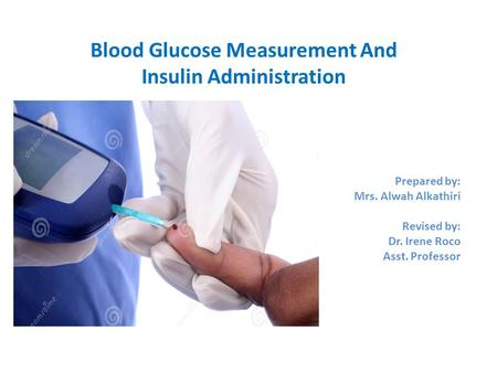 Blood Glucose Measurement And Insulin Administration Prepared by: Mrs. Alwah Alkathiri Revised by: Dr. Irene Roco Asst. Professor.