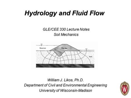 William J. Likos, Ph.D. Department of Civil and Environmental Engineering University of Wisconsin-Madison GLE/CEE 330 Lecture Notes Soil Mechanics Hydrology.