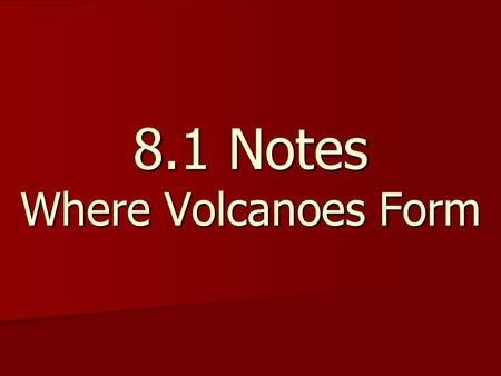 8.1 Notes Where Volcanoes Form. What are volcanoes? What are volcanoes? Volcanoes - locations where hot magma pushes up on Earth's surface Volcanoes -