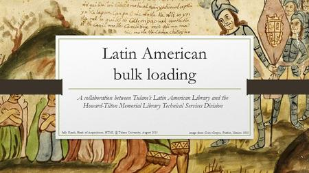 Latin American bulk loading A collaboration between Tulane's Latin American Library and the Howard-Tilton Memorial Library Technical Services Division.