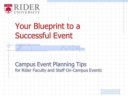 Your Blueprint to a Successful Event Campus Event Planning Tips for Rider Faculty and Staff On-Campus Events.