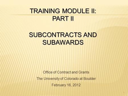 TRAINING MODULE II: PART II SUBCONTRACTS AND SUBAWARDS Office of Contract and Grants The University of Colorado at Boulder February 16, 2012 1.