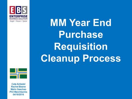 MM Year End Purchase Requisition Cleanup Process Cate Antisdel Rachel Beane Mahn Saechao Phil Marchbanks 04/18/2016.