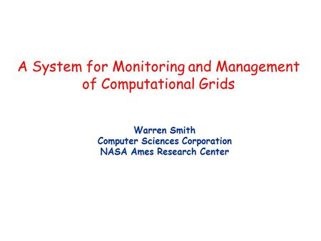 A System for Monitoring and Management of Computational Grids Warren Smith Computer Sciences Corporation NASA Ames Research Center.