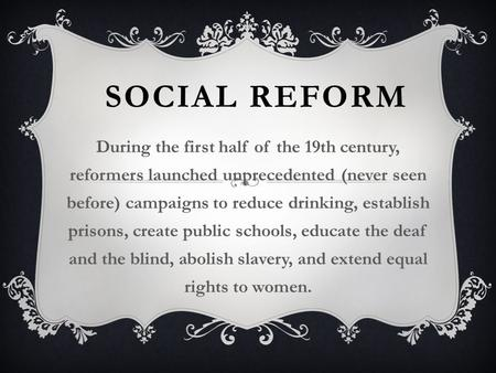 SOCIAL REFORM During the first half of the 19th century, reformers launched unprecedented (never seen before) campaigns to reduce drinking, establish prisons,