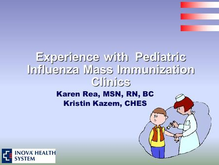 Experience with Pediatric Influenza Mass Immunization Clinics Karen Rea, MSN, RN, BC Kristin Kazem, CHES.
