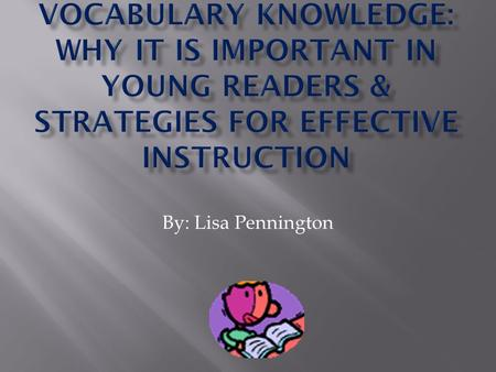 By: Lisa Pennington.  Larger vocabularies = more capable readers  Capable readers read more often so they acquire the skills to determine the meanings.
