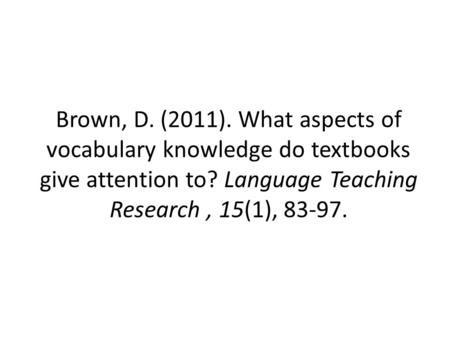 Brown, D. (2011). What aspects of vocabulary knowledge do textbooks give attention to? Language Teaching Research, 15(1), 83-97.