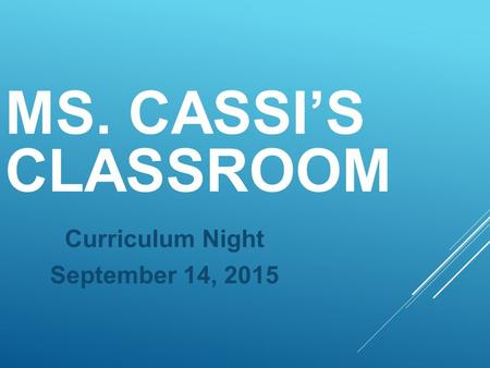 MS. CASSI'S CLASSROOM Curriculum Night September 14, 2015.