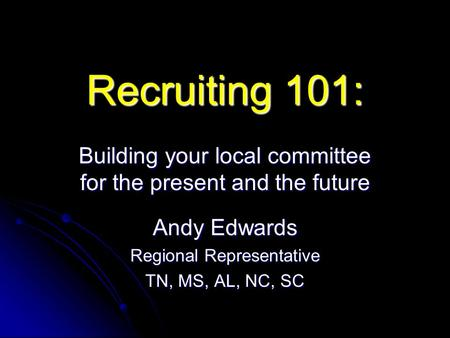 Recruiting 101: Building your local committee for the present and the future Andy Edwards Regional Representative TN, MS, AL, NC, SC.