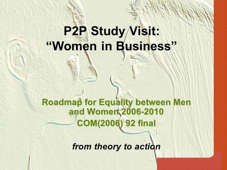"P2P Study Visit: ""Women in Business"" Roadmap for Equality between Men and Women 2006-2010 COM(2006) 92 final from theory to action."