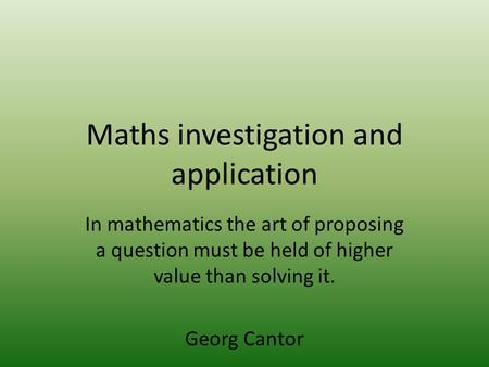 Maths investigation and application In mathematics the art of proposing a question must be held of higher value than solving it. Georg Cantor.