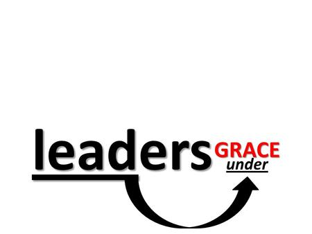 "Leaders leaders under GRACE. ""empowered"" GRACE Matthew 8:8-13 Only speak a word, and my servant will be healed. For I also am a man under authority,"