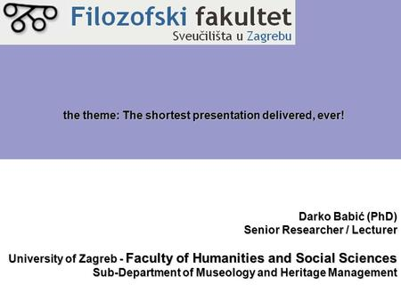 Darko Babić (PhD) Senior Researcher / Lecturer University of Zagreb - Faculty of Humanities and Social Sciences Sub-Department of Museology and Heritage.