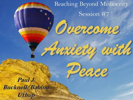 Reaching Beyond Mediocrity Session #7 Paul J. Bucknell/Babinu Uthup Overcome Anxiety with Peace.