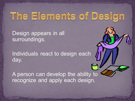 Design appears in all surroundings. Individuals react to design each day. A person can develop the ability to recognize and apply each design.