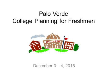 Palo Verde College Planning for Freshmen December 3 – 4, 2015.