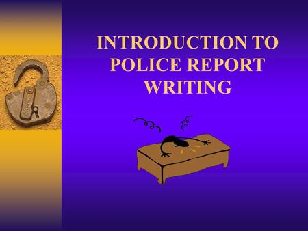 INTRODUCTION TO POLICE REPORT WRITING. REPORT WRITING CRIME REPORT FACTUAL, ACCURATE LITERARY - JOURNALISTIC IMAGERY, ENTERTAINMENT.