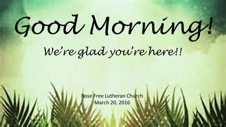Good Morning! Rose Free Lutheran Church March 20, 2016 We're glad you're here!!