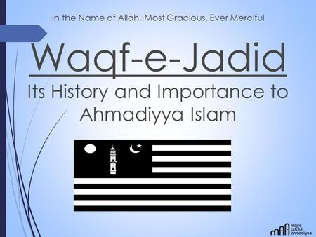 In the Name of Allah, Most Gracious, Ever Merciful Waqf-e-Jadid Its History and Importance to Ahmadiyya Islam.