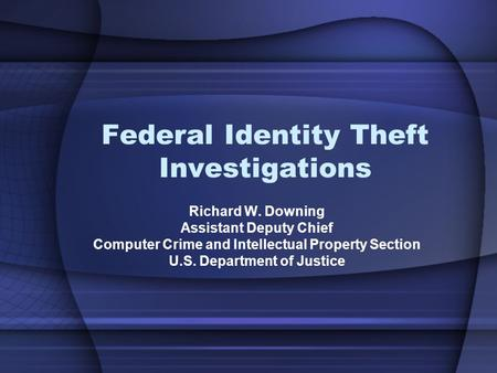 Federal Identity Theft Investigations Richard W. Downing Assistant Deputy Chief Computer Crime and Intellectual Property Section U.S. Department of Justice.